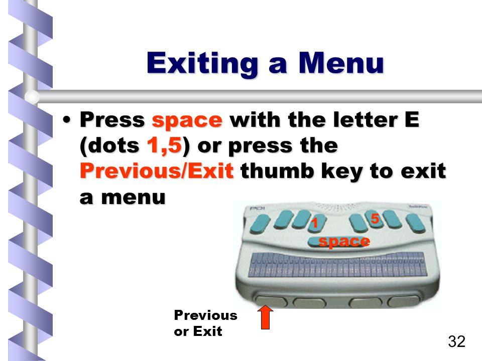 32 Exiting a Menu Press space with the letter E (dots 1,5) or press the Previous/Exit thumb key to exit a menuPress space with the letter E (dots 1,5)