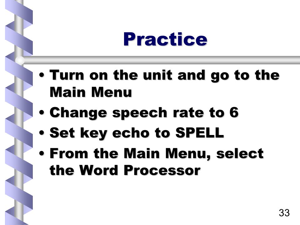 33 Practice Turn on the unit and go to the Main MenuTurn on the unit and go to the Main Menu Change speech rate to 6Change speech rate to 6 Set key echo to SPELLSet key echo to SPELL From the Main Menu, select the Word ProcessorFrom the Main Menu, select the Word Processor