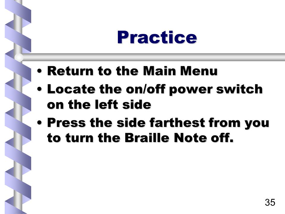 35 Practice Return to the Main MenuReturn to the Main Menu Locate the on/off power switch on the left sideLocate the on/off power switch on the left side Press the side farthest from you to turn the Braille Note off.Press the side farthest from you to turn the Braille Note off.