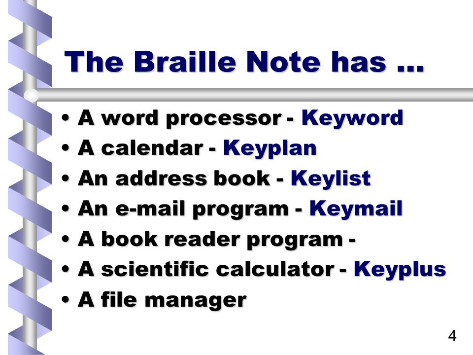 4 The Braille Note has … A word processor - KeywordA word processor - Keyword A calendar - KeyplanA calendar - Keyplan An address book - KeylistAn address book - Keylist An e-mail program - KeymailAn e-mail program - Keymail A book reader program -A book reader program - A scientific calculator - KeyplusA scientific calculator - Keyplus A file managerA file manager