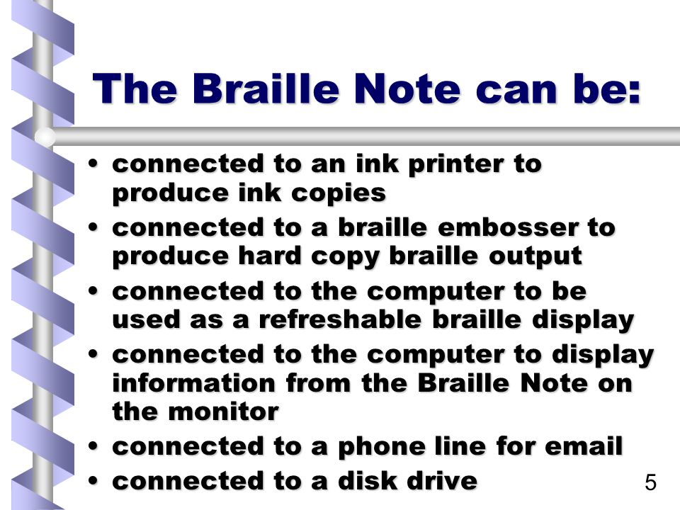 5 The Braille Note can be: connected to an ink printer to produce ink copiesconnected to an ink printer to produce ink copies connected to a braille embosser to produce hard copy braille outputconnected to a braille embosser to produce hard copy braille output connected to the computer to be used as a refreshable braille displayconnected to the computer to be used as a refreshable braille display connected to the computer to display information from the Braille Note on the monitorconnected to the computer to display information from the Braille Note on the monitor connected to a phone line for emailconnected to a phone line for email connected to a disk driveconnected to a disk drive