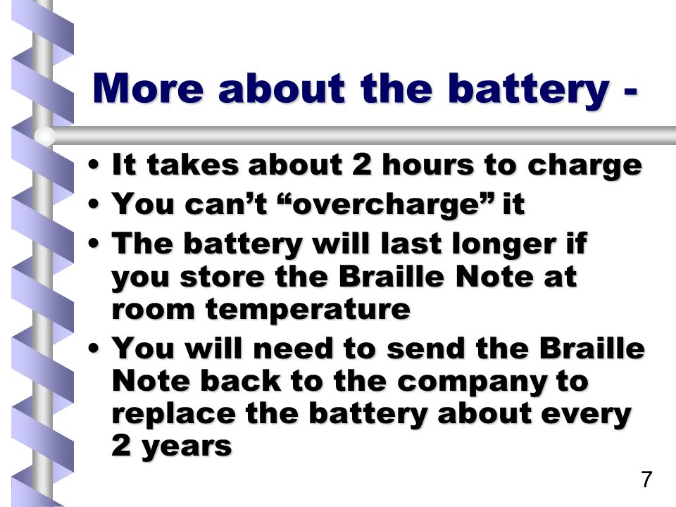 7 More about the battery - It takes about 2 hours to chargeIt takes about 2 hours to charge You can't overcharge itYou can't overcharge it The battery will last longer if you store the Braille Note at room temperatureThe battery will last longer if you store the Braille Note at room temperature You will need to send the Braille Note back to the company to replace the battery about every 2 yearsYou will need to send the Braille Note back to the company to replace the battery about every 2 years