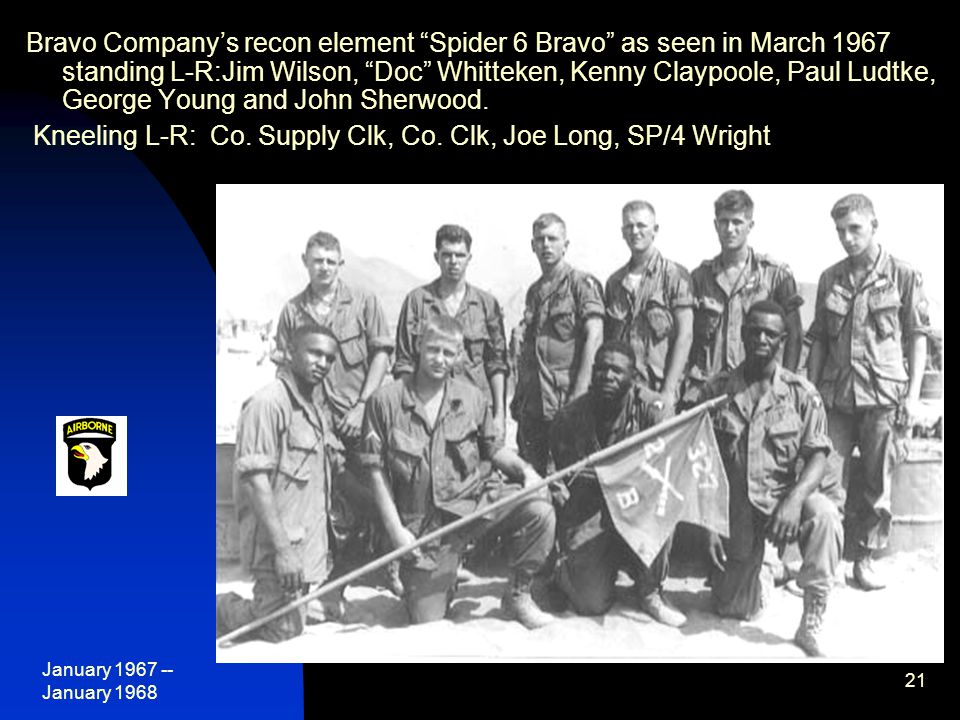 January 1967 -- January 1968 21 Bravo Company's recon element Spider 6 Bravo as seen in March 1967 standing L-R:Jim Wilson, Doc Whitteken, Kenny Claypoole, Paul Ludtke, George Young and John Sherwood.