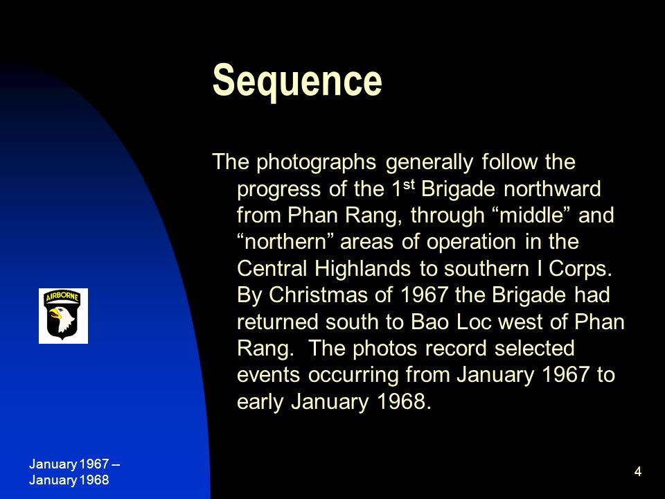 January 1967 -- January 1968 4 Sequence The photographs generally follow the progress of the 1 st Brigade northward from Phan Rang, through middle and northern areas of operation in the Central Highlands to southern I Corps.