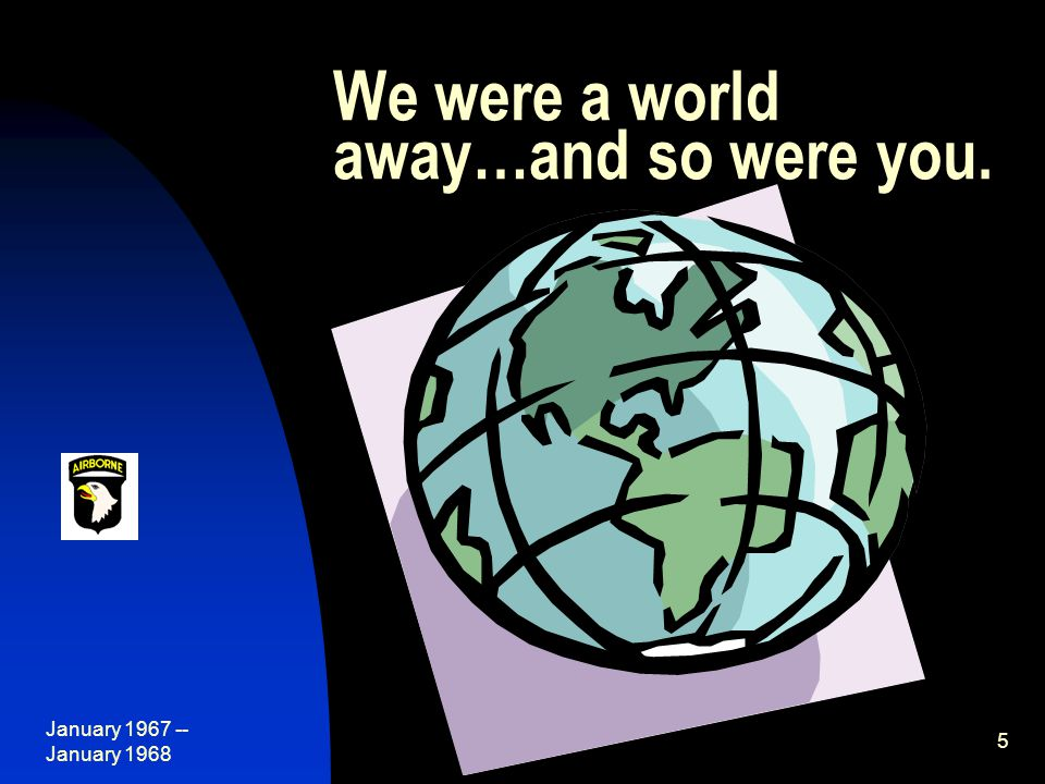 January 1967 -- January 1968 5 We were a world away…and so were you.