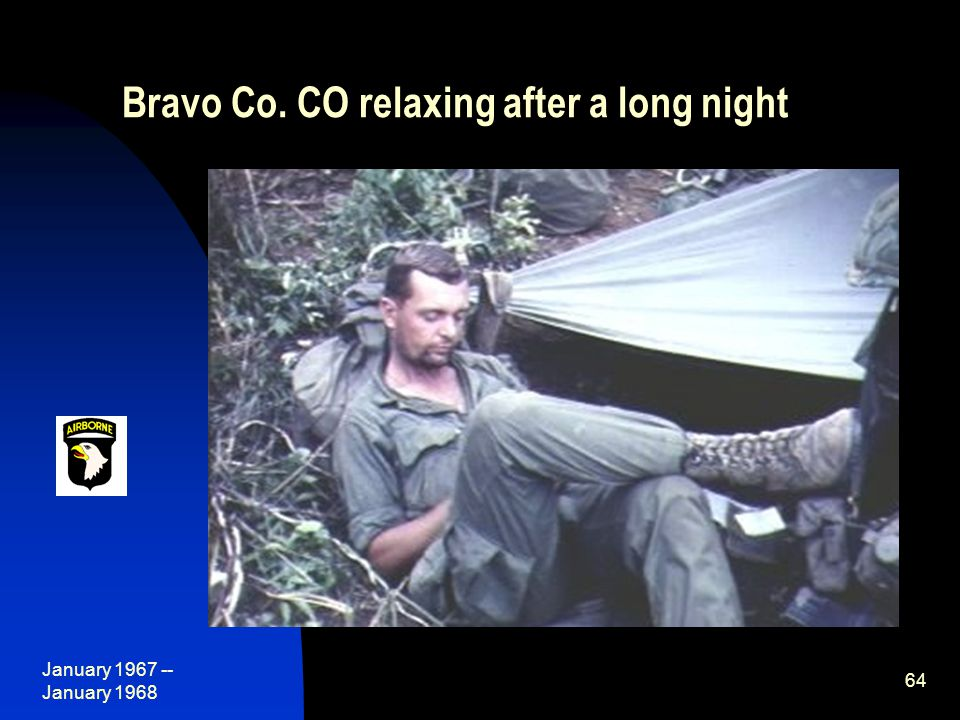 January 1967 -- January 1968 64 Bravo Co. CO relaxing after a long night
