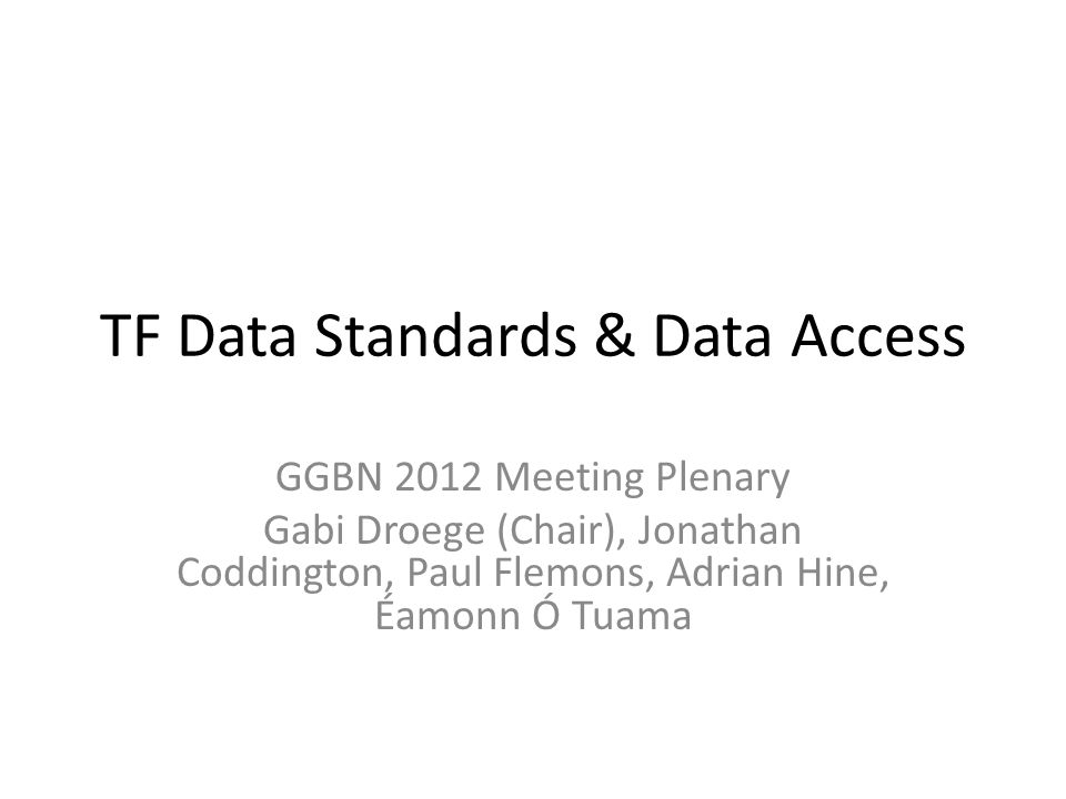 TF Data Standards & Data Access GGBN 2012 Meeting Plenary Gabi Droege (Chair), Jonathan Coddington, Paul Flemons, Adrian Hine, Éamonn Ó Tuama