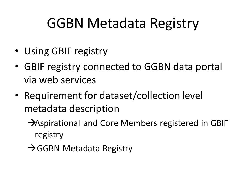 GGBN Metadata Registry Using GBIF registry GBIF registry connected to GGBN data portal via web services Requirement for dataset/collection level metadata description  Aspirational and Core Members registered in GBIF registry  GGBN Metadata Registry