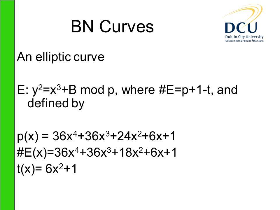 BN Curves An elliptic curve E: y 2 =x 3 +B mod p, where #E=p+1-t, and defined by p(x) = 36x 4 +36x 3 +24x 2 +6x+1 #E(x)=36x 4 +36x 3 +18x 2 +6x+1 t(x)= 6x 2 +1