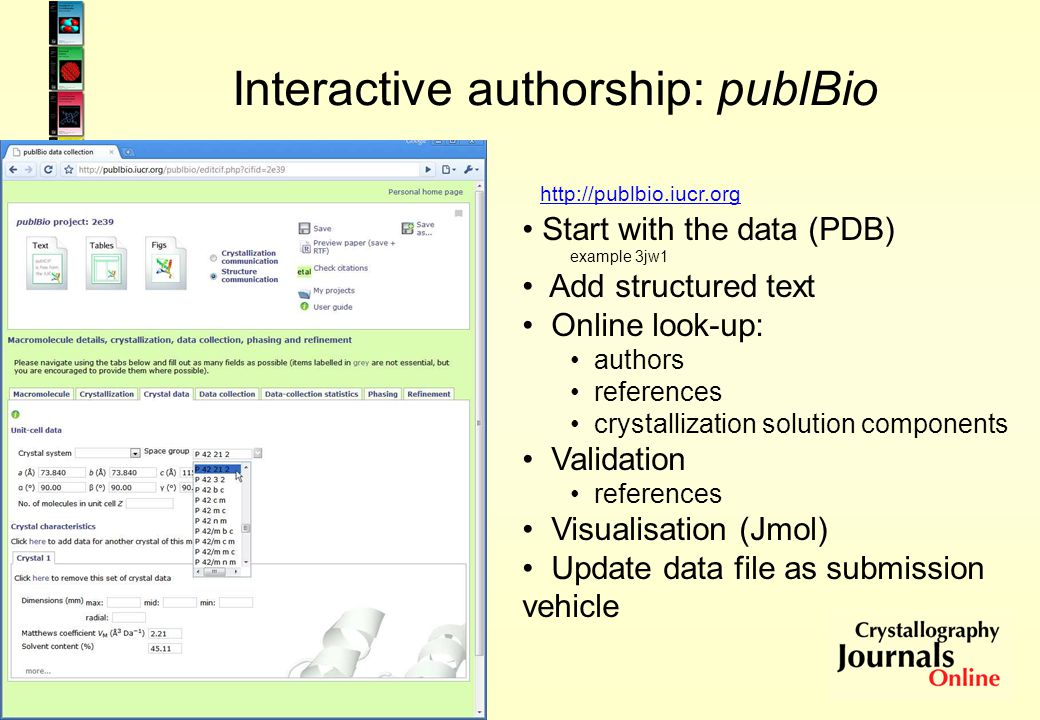 Interactive authorship: publBio http://publbio.iucr.org Start with the data (PDB) example 3jw1 Add structured text Online look-up: authors references crystallization solution components Validation references Visualisation (Jmol) Update data file as submission vehicle