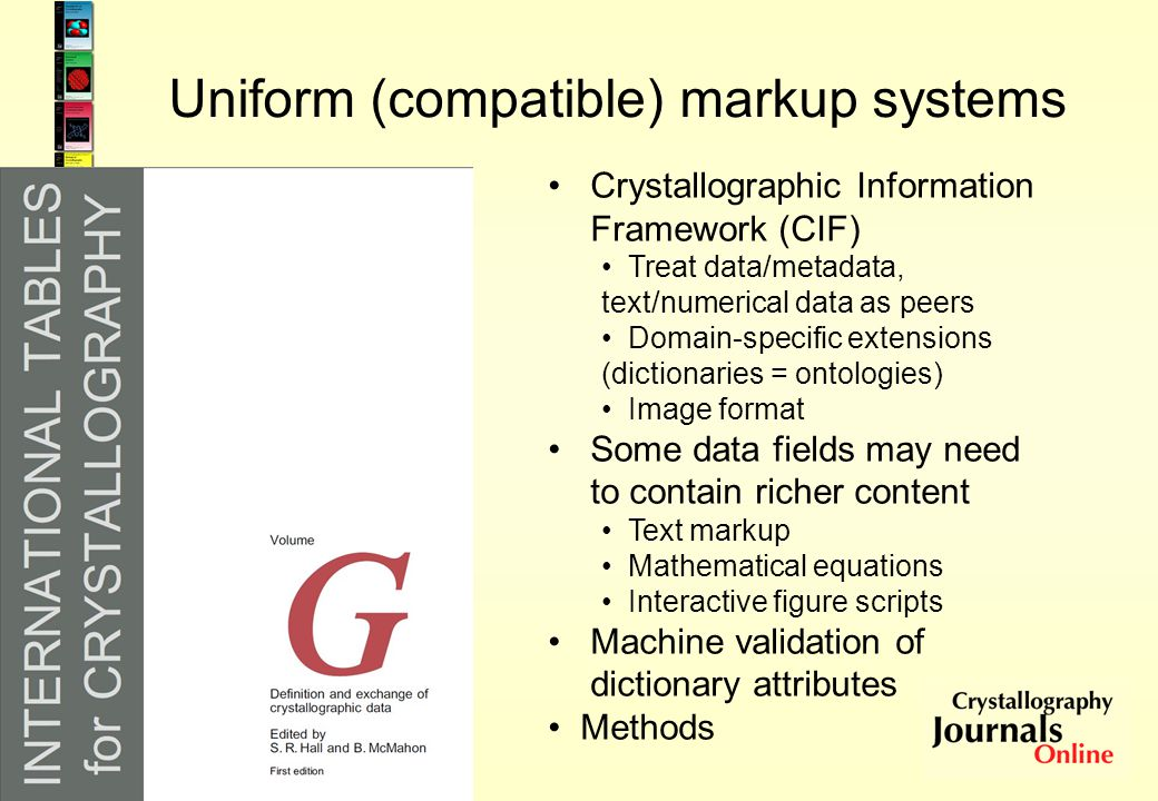 Uniform (compatible) markup systems Crystallographic Information Framework (CIF) Treat data/metadata, text/numerical data as peers Domain-specific ext