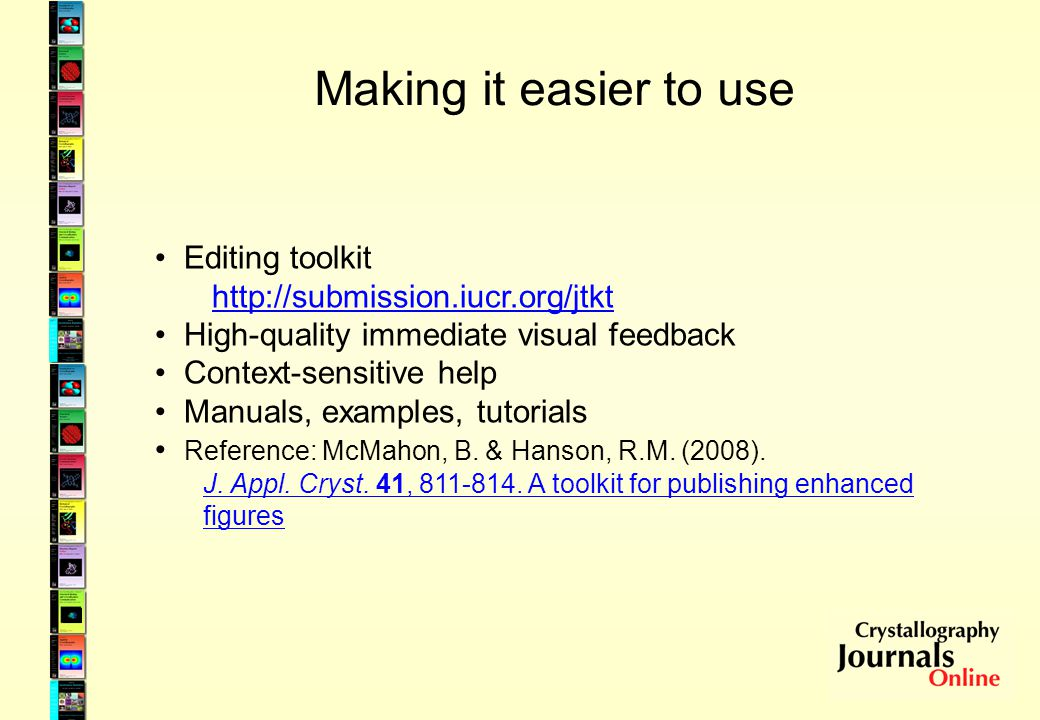 Making it easier to use Editing toolkit http://submission.iucr.org/jtkt High-quality immediate visual feedback Context-sensitive help Manuals, example
