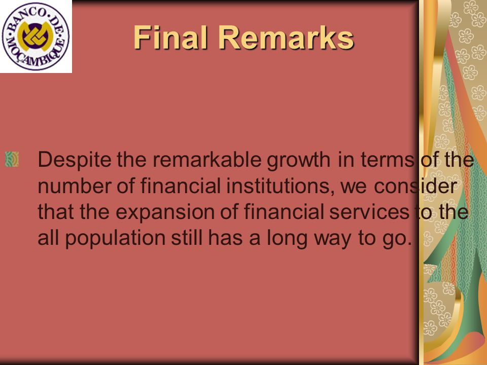 Final Remarks Despite the remarkable growth in terms of the number of financial institutions, we consider that the expansion of financial services to the all population still has a long way to go.