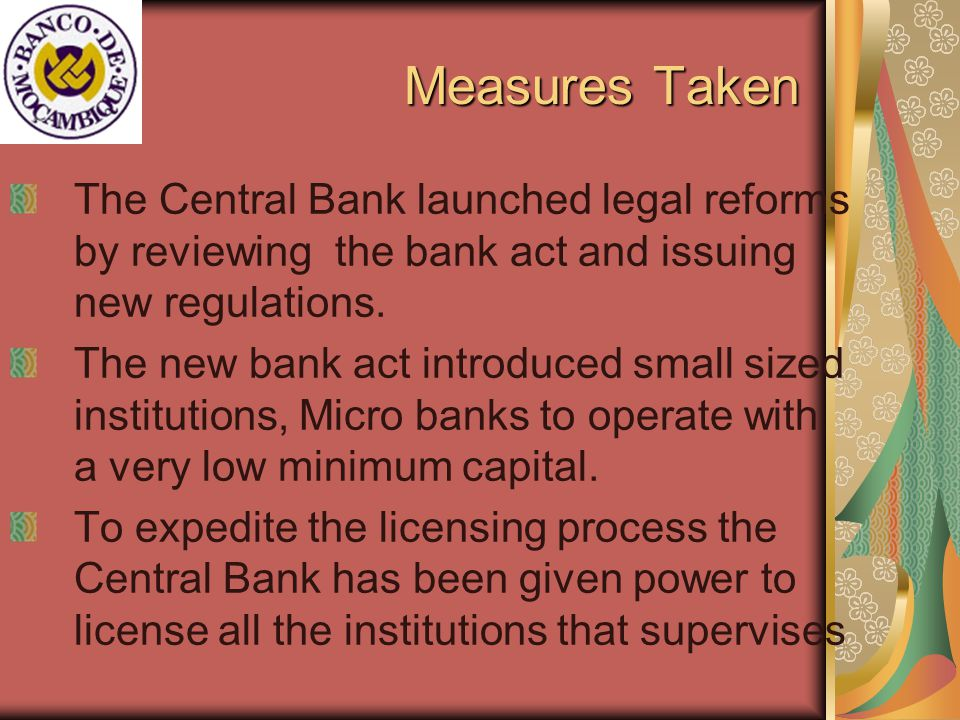 Measures Taken The Central Bank launched legal reforms by reviewing the bank act and issuing new regulations.