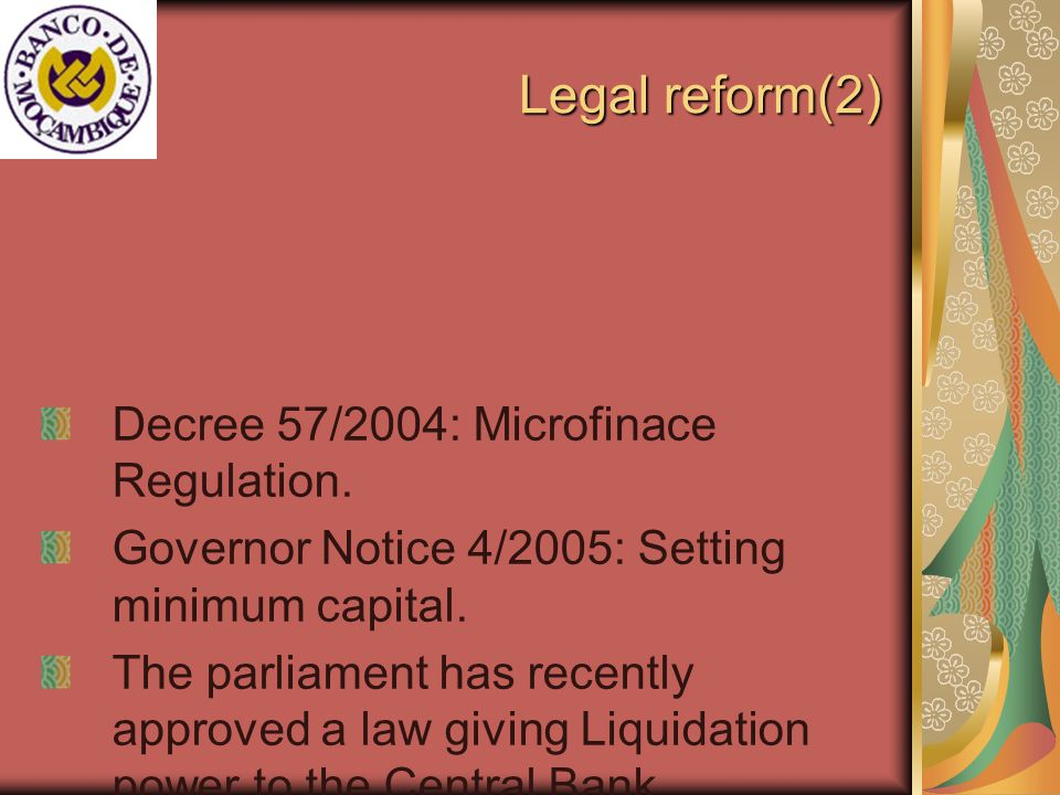 Legal reform(3) Decree 57/2004 and Governor Notice 4/2005: An Outlook: Supervisory Regime (prudential Ratios and limits ) Legal form Scope Minimum capital Caixa Geral de Poupanca e Credito Savings and loans operations and other complementary authorized by BM MT 5 million (US$192.300) Caixa Financeira Rural At least 50% of savings and loans activities should be in rural areas MT 1.2 million (US$46.150) Caixa Economica Owned by a non-profit or charitable entity; savings and loans where deposits cannot exceed term over 1 year MT 2.4 million (US$92.300) Caixa de Poupanca Postal Cannot extend credit; savings shall be allocated to bank deposits and investments MT 1.8 million (US$69.230) Cooperativas de credito Savings and loans operations among its members MT 0.2 million (US$7.700)
