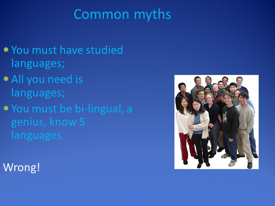 Common myths You must have studied languages; All you need is languages; You must be bi-lingual, a genius, know 5 languages Wrong!