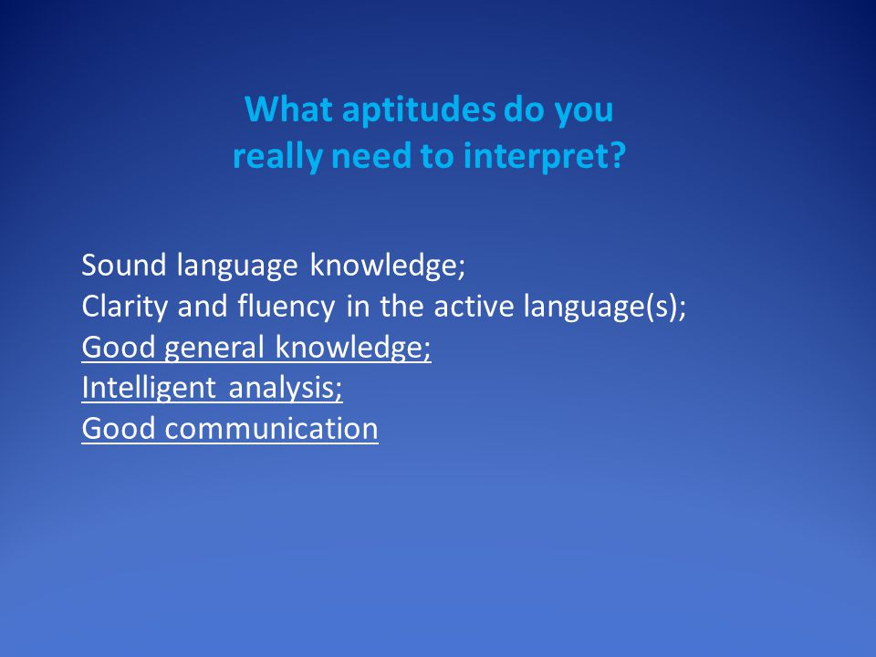 Sound language knowledge; Clarity and fluency in the active language(s); Good general knowledge; Intelligent analysis; Good communication What aptitud