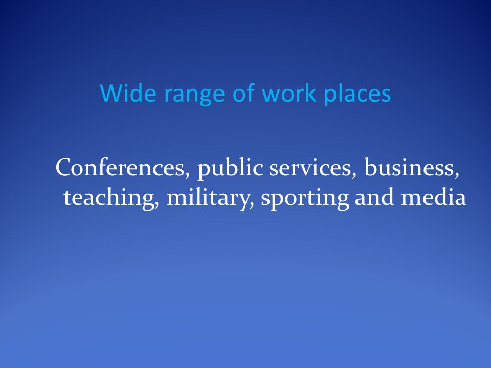 Wide range of work places Conferences, public services, business, teaching, military, sporting and media