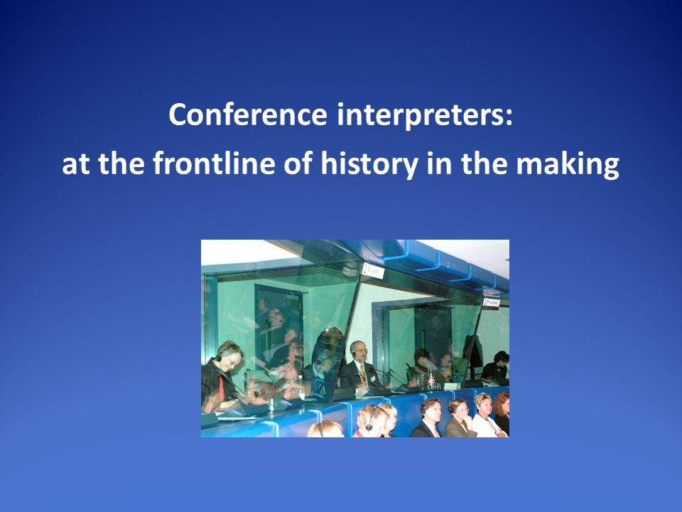 Conference interpreters: at the frontline of history in the making