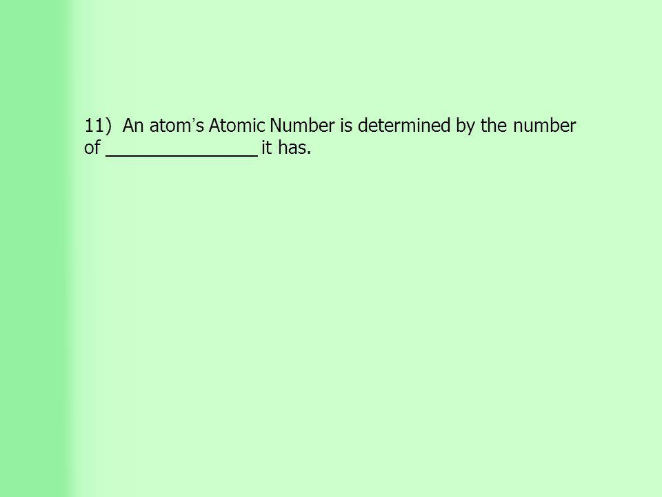 11) An atom ' s Atomic Number is determined by the number of _______________ it has.