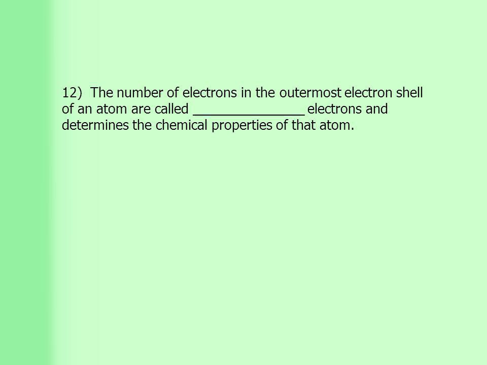 12) The number of electrons in the outermost electron shell of an atom are called _______________ electrons and determines the chemical properties of that atom.
