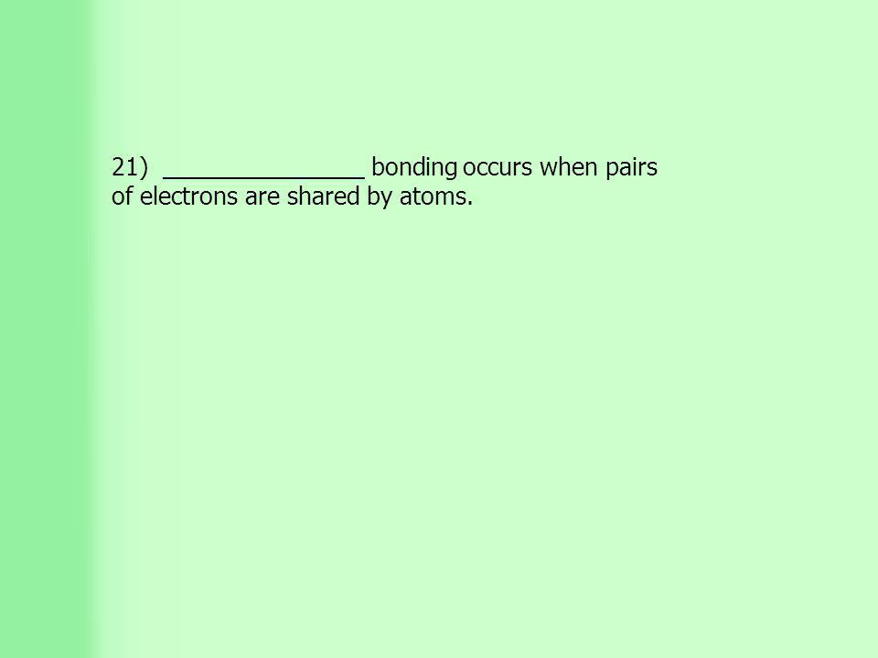21) _______________ bonding occurs when pairs of electrons are shared by atoms.