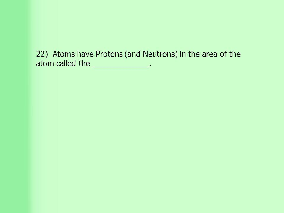 22) Atoms have Protons (and Neutrons) in the area of the atom called the _____________.