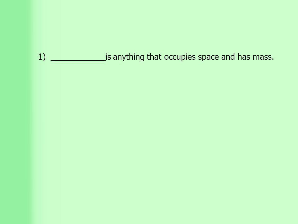 1) ____________is anything that occupies space and has mass.