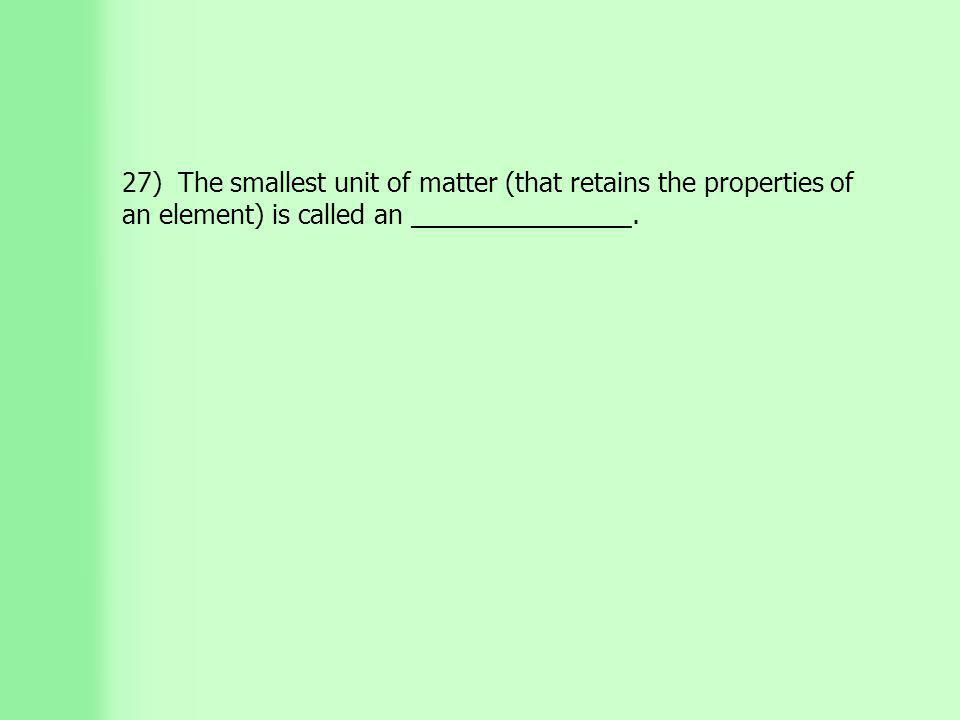 27) The smallest unit of matter (that retains the properties of an element) is called an _______________.