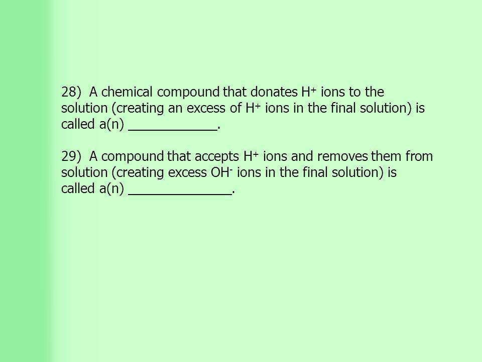 28) A chemical compound that donates H + ions to the solution (creating an excess of H + ions in the final solution) is called a(n) ____________.