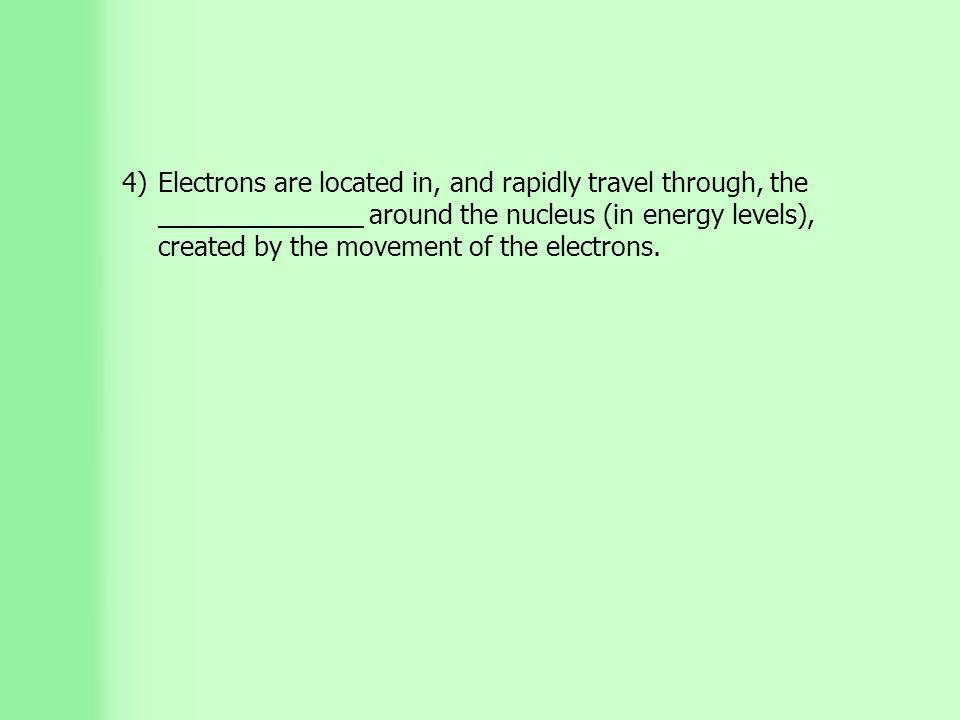 4)Electrons are located in, and rapidly travel through, the ______________ around the nucleus (in energy levels), created by the movement of the electrons.