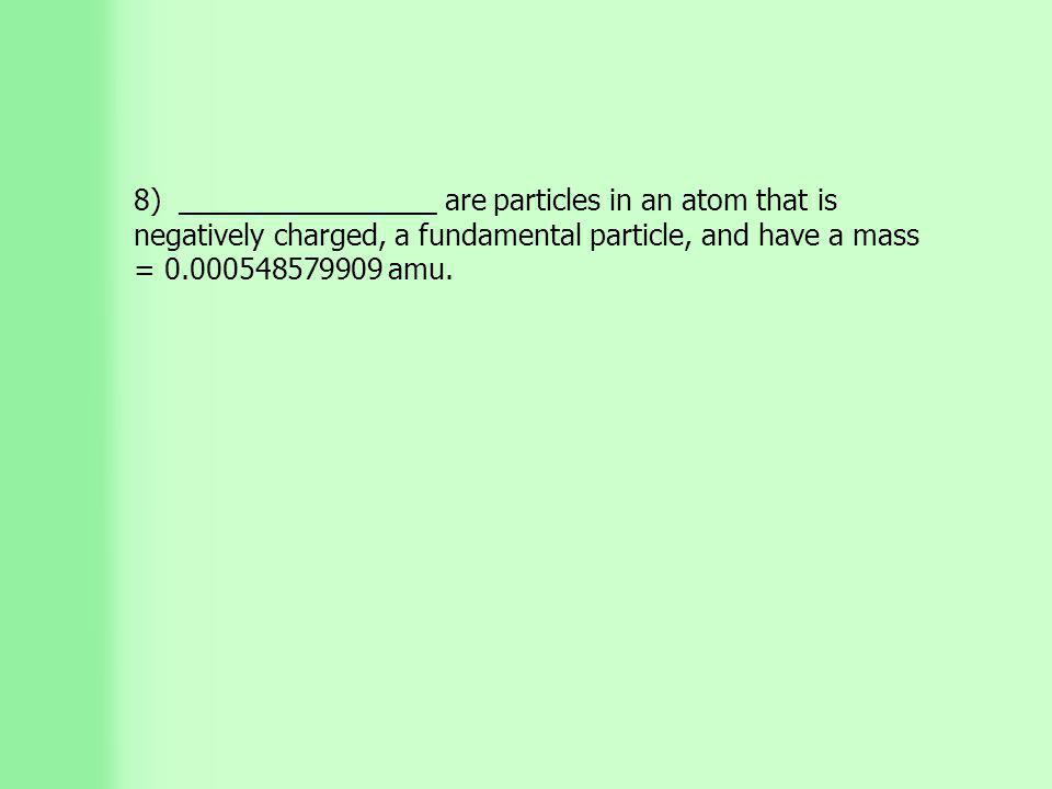 8) ________________ are particles in an atom that is negatively charged, a fundamental particle, and have a mass = 0.000548579909 amu.