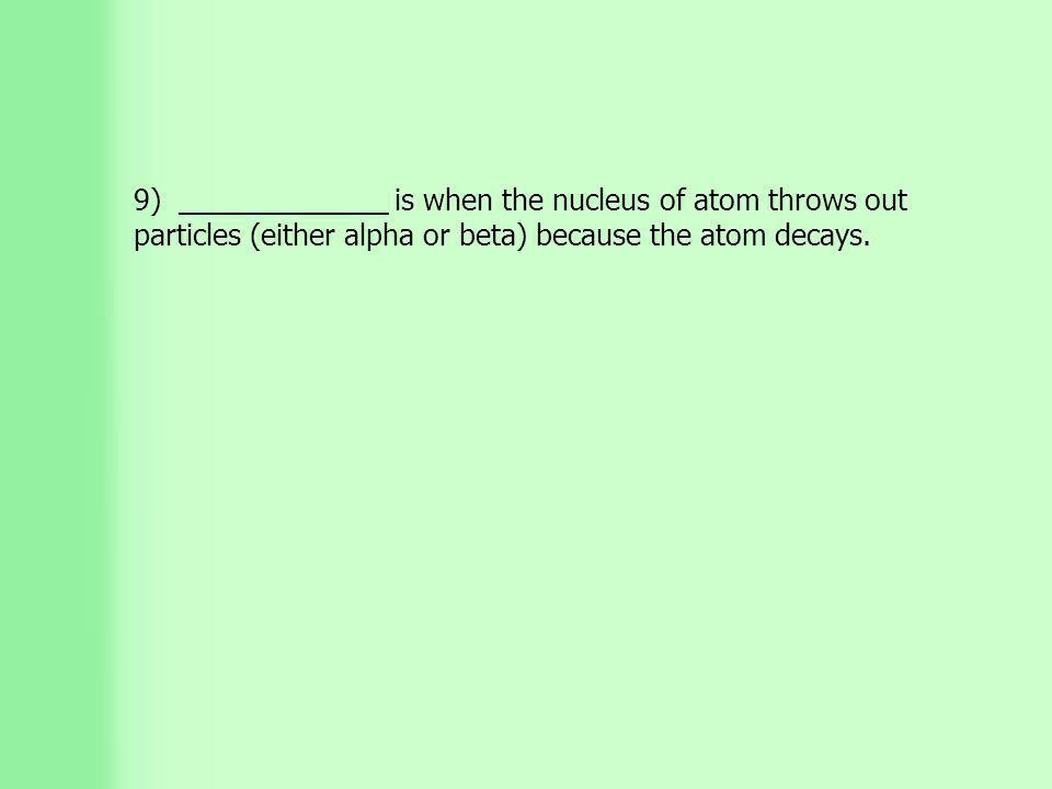 9) _____________ is when the nucleus of atom throws out particles (either alpha or beta) because the atom decays.