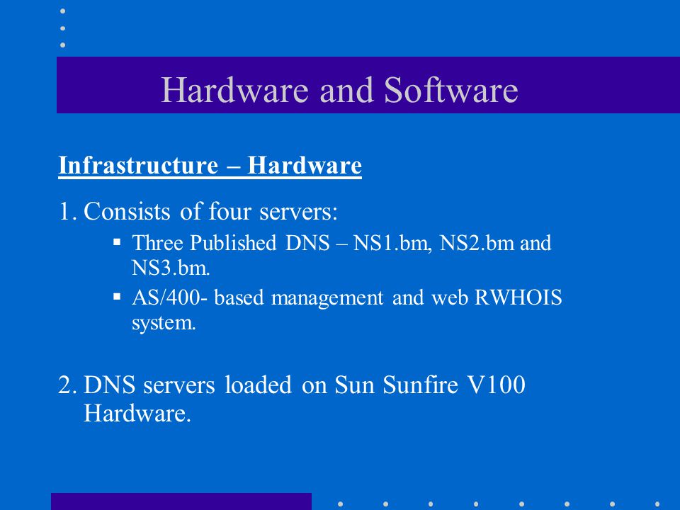 Hardware and Software Infrastructure – Hardware 1.Consists of four servers:  Three Published DNS – NS1.bm, NS2.bm and NS3.bm.