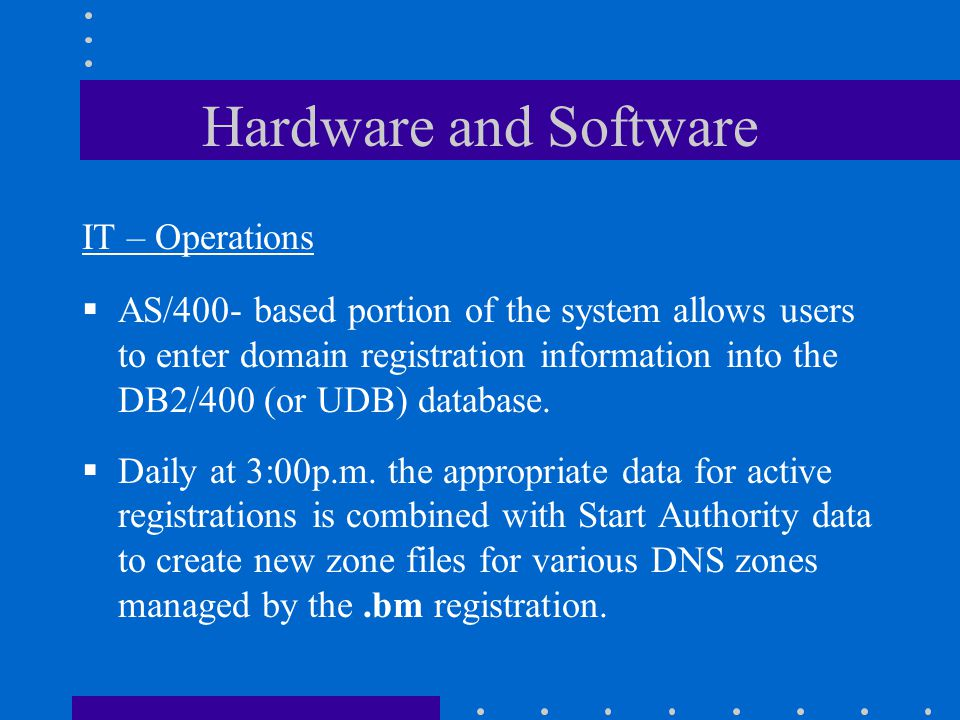 Hardware and Software IT – Operations  AS/400- based portion of the system allows users to enter domain registration information into the DB2/400 (or UDB) database.