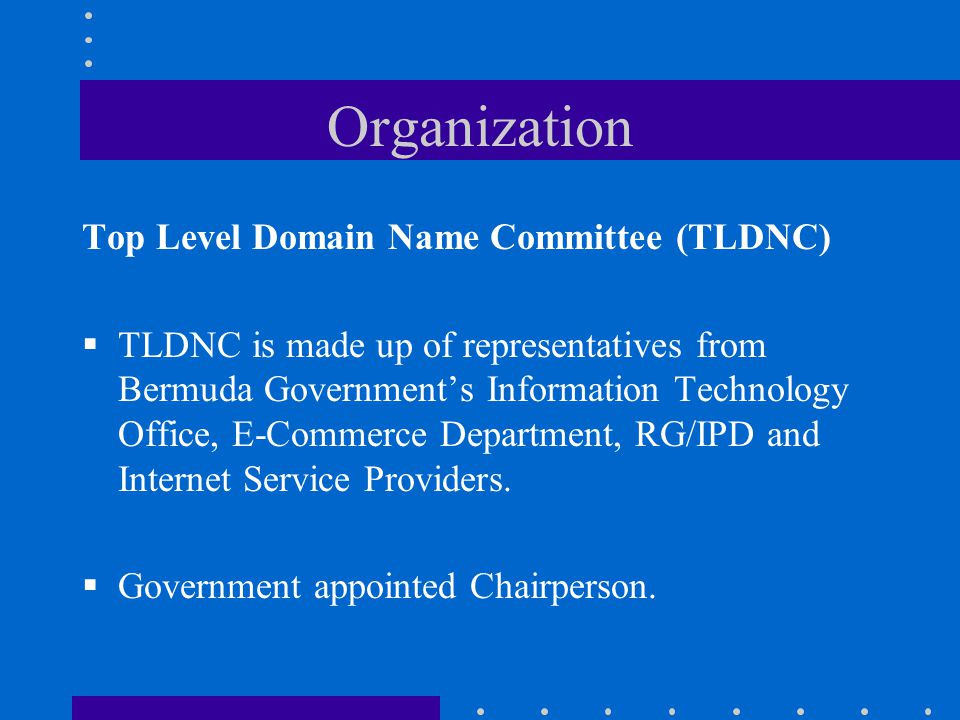 Organization Top Level Domain Name Committee (TLDNC)  TLDNC is made up of representatives from Bermuda Government's Information Technology Office, E-Commerce Department, RG/IPD and Internet Service Providers.