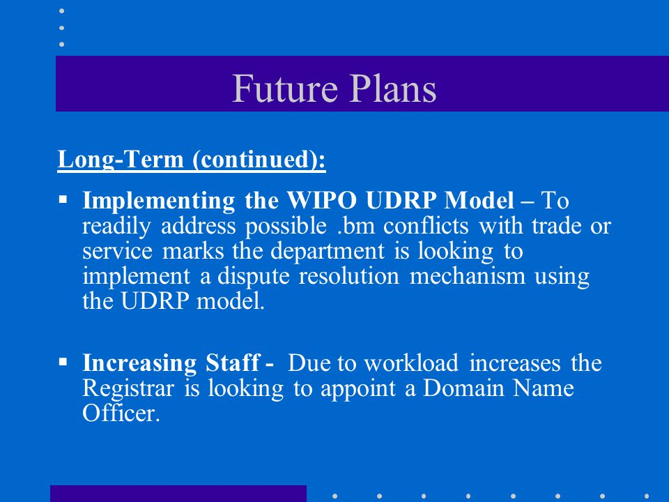 Future Plans Long-Term (continued):  Implementing the WIPO UDRP Model – To readily address possible.bm conflicts with trade or service marks the department is looking to implement a dispute resolution mechanism using the UDRP model.