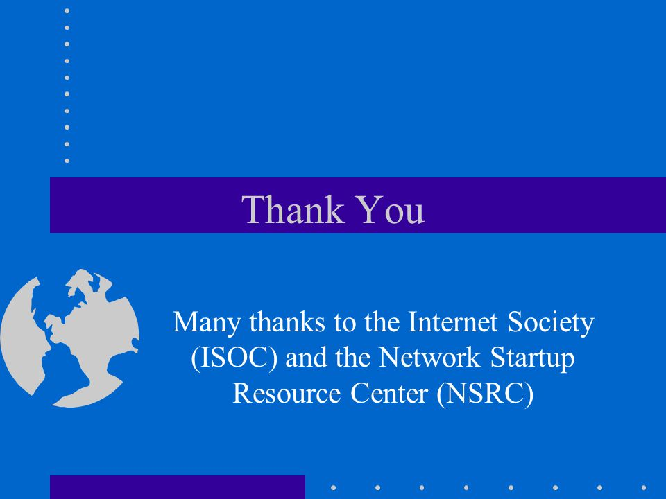 Thank You Many thanks to the Internet Society (ISOC) and the Network Startup Resource Center (NSRC)