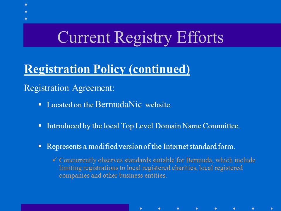Current Registry Efforts Registration Policy (continued) Registration Agreement:  Located on the BermudaNic website.