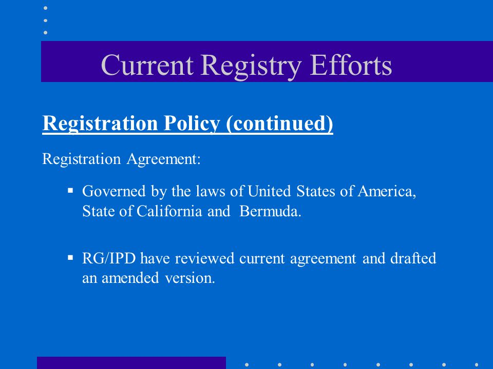Current Registry Efforts Registration Policy (continued) Registration Agreement:  Governed by the laws of United States of America, State of California and Bermuda.