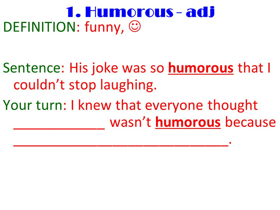 1. Humorous - adj DEFINITION: funny, Sentence: His joke was so humorous that I couldn't stop laughing. Your turn: I knew that everyone thought _______