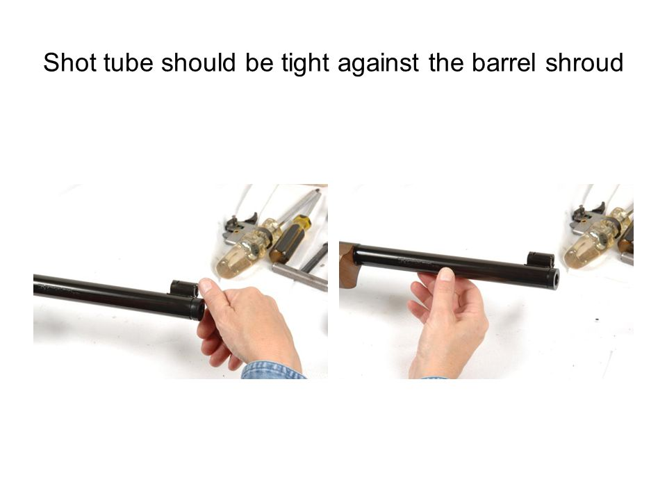 Shot tube should be tight against the barrel shroud