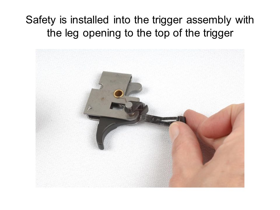 Safety is installed into the trigger assembly with the leg opening to the top of the trigger