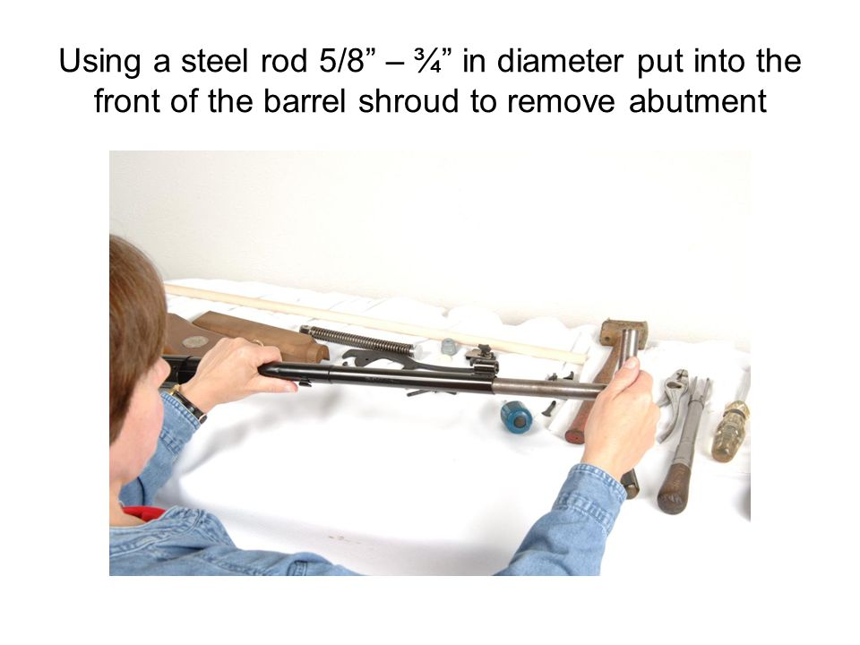 Using a steel rod 5/8 – ¾ in diameter put into the front of the barrel shroud to remove abutment