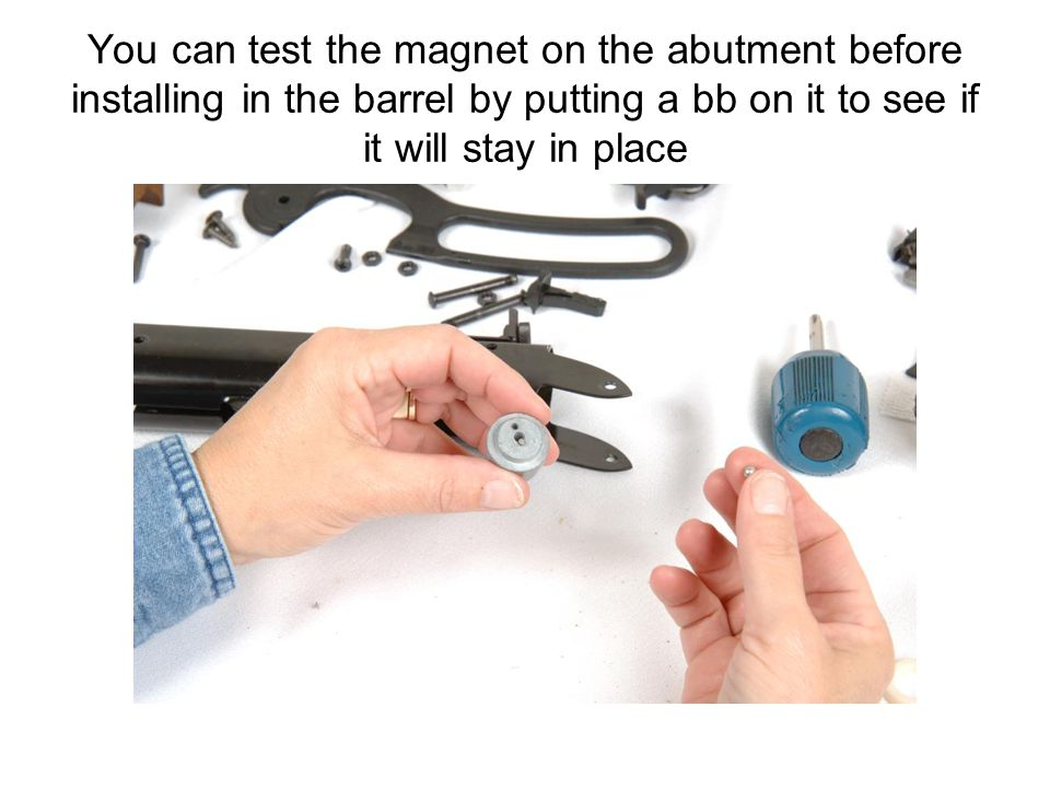 You can test the magnet on the abutment before installing in the barrel by putting a bb on it to see if it will stay in place