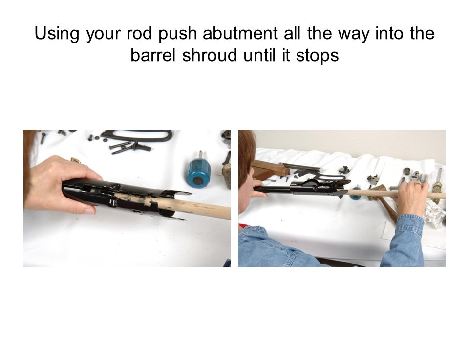 Using your rod push abutment all the way into the barrel shroud until it stops