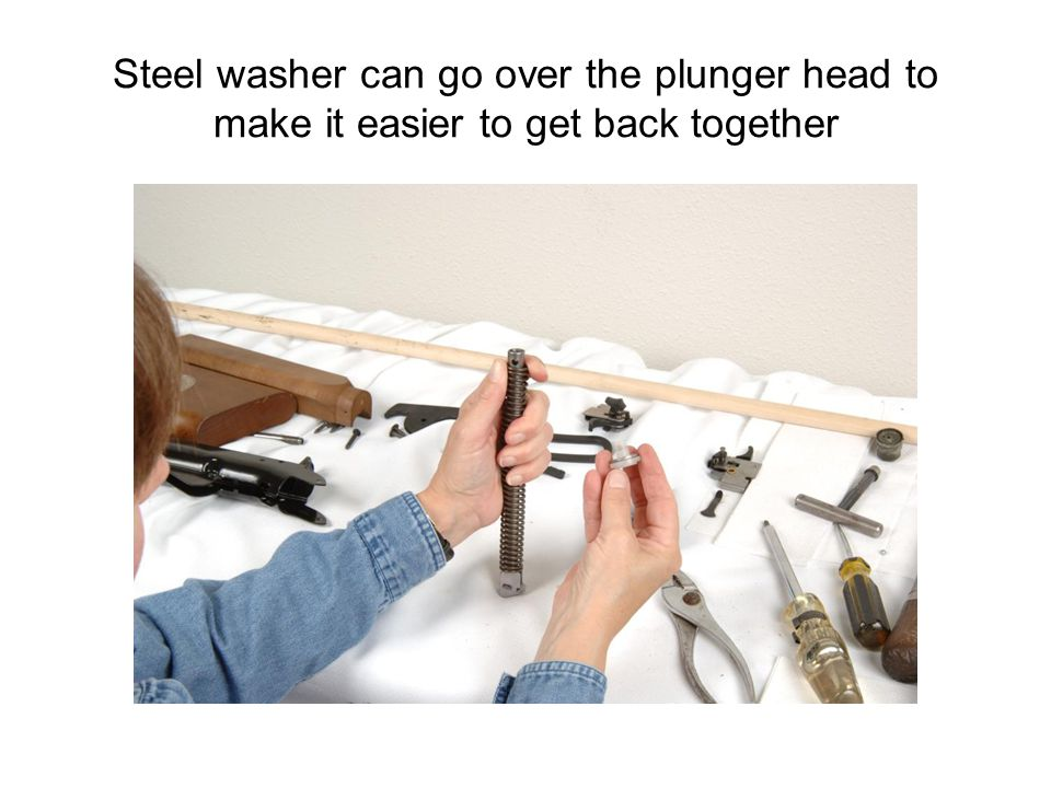 Steel washer can go over the plunger head to make it easier to get back together