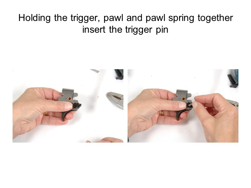 Holding the trigger, pawl and pawl spring together insert the trigger pin