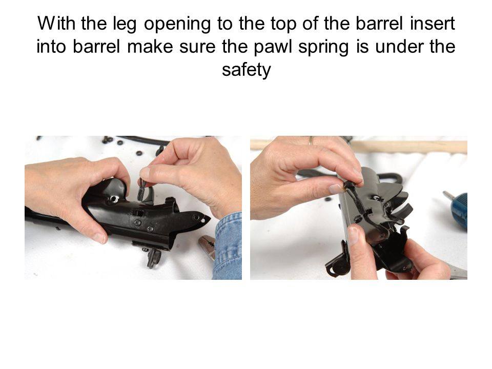 With the leg opening to the top of the barrel insert into barrel make sure the pawl spring is under the safety