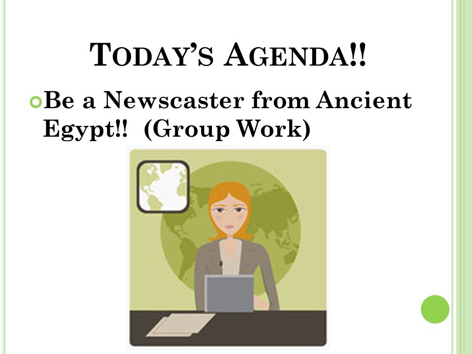 T ODAY ' S A GENDA !! Be a Newscaster from Ancient Egypt!! (Group Work)